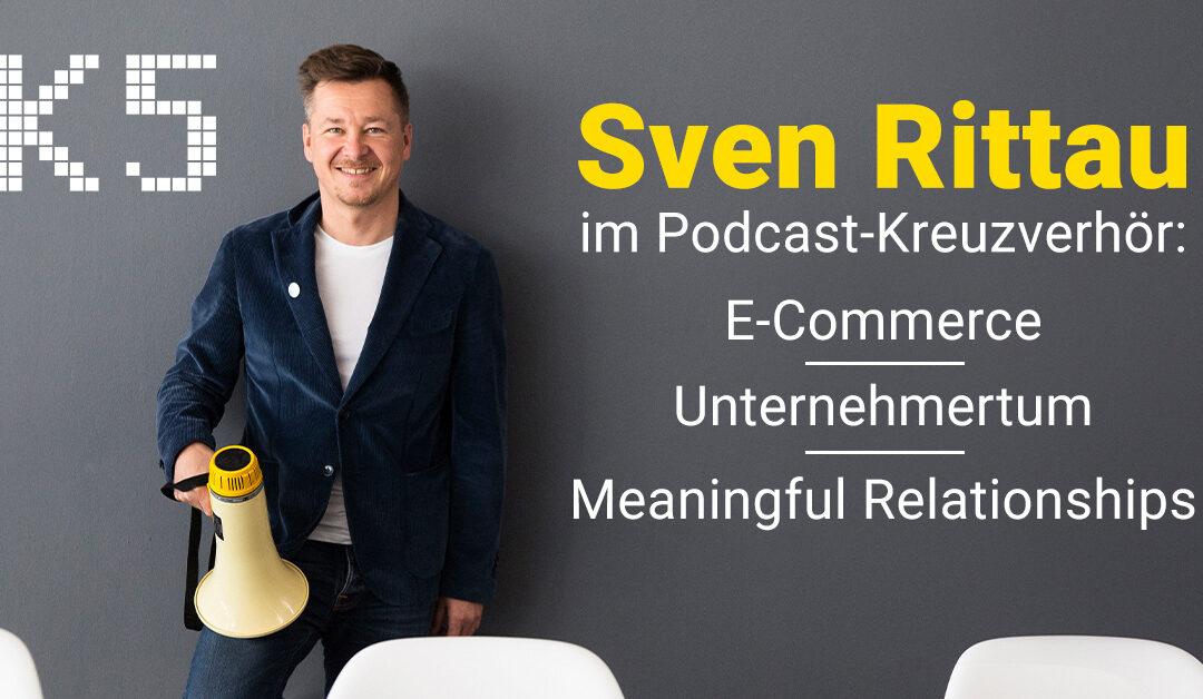Sven Rittau im Podcast-Kreuzverhör: E-Commerce, Unternehmertum, meaningful relationships